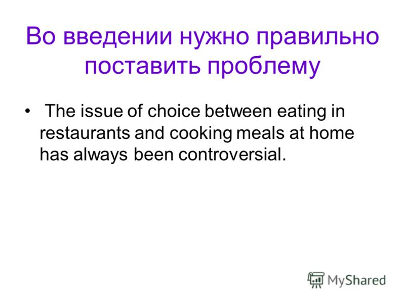 Во введении нужно правильно поставить проблему The issue of choice between eating in restaurants and cooking meals at home has always been controversi