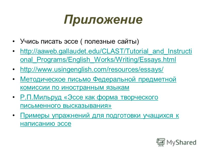 Приложение Учись писать эссе ( полезные сайты) http://aaweb.gallaudet.edu/CLAST/Tutorial_and_Instructi onal_Programs/English_Works/Writing/Essays.html