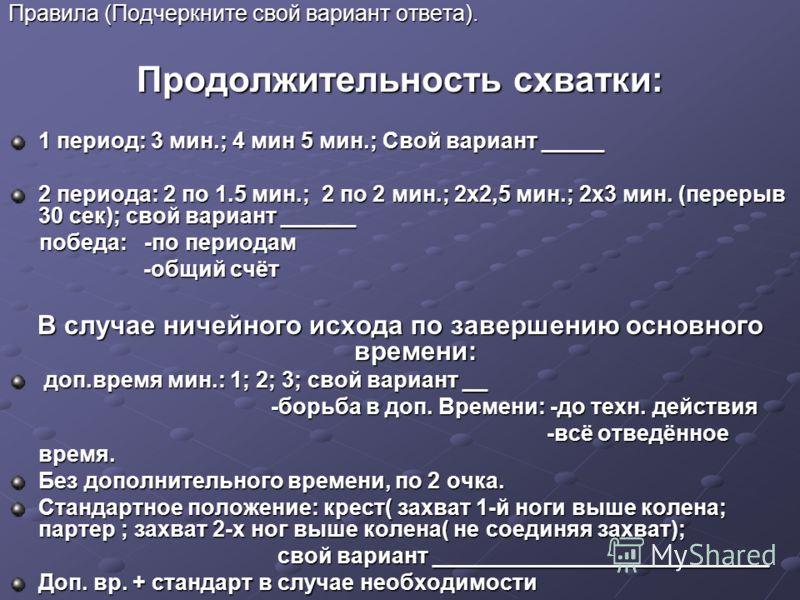 Правила (Подчеркните свой вариант ответа). Продолжительность схватки: 1 период: 3 мин.; 4 мин 5 мин.; Свой вариант _____ 2 периода: 2 по 1.5 мин.; 2 по 2 мин.; 2х2,5 мин.; 2х3 мин. (перерыв 30 сек); свой вариант ______ победа: -по периодам победа: -п