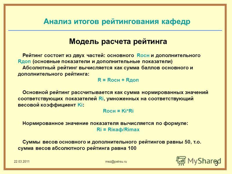 22.03.2011mez@petrsu.ru 3 Анализ итогов рейтингования кафедр Модель расчета рейтинга Рейтинг состоит из двух частей: основного Rосн и дополнительного Rдоп (основные показатели и дополнительные показатели) Абсолютный рейтинг вычисляется как сумма балл