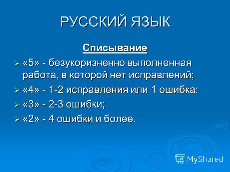 РУССКИЙ ЯЗЫК Списывание «5» - безукоризненно выполненная работа, в которой нет исправлений; «5» - безукоризненно выполненная работа, в которой нет исправлений; «4» - 1-2 исправления или 1 ошибка; «4» - 1-2 исправления или 1 ошибка; «3» - 2-3 ошибки;