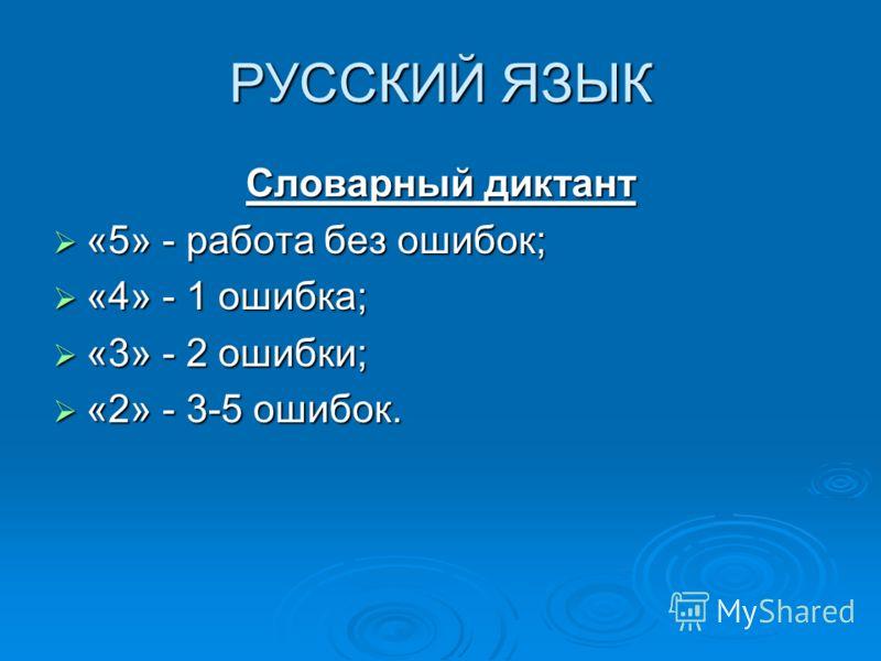 РУССКИЙ ЯЗЫК Словарный диктант «5» - работа без ошибок; «5» - работа без ошибок; «4» - 1 ошибка; «4» - 1 ошибка; «3» - 2 ошибки; «3» - 2 ошибки; «2» - 3-5 ошибок. «2» - 3-5 ошибок.