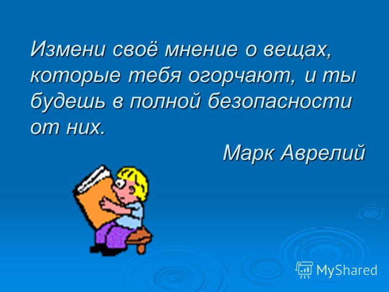 Измени своё мнение о вещах, которые тебя огорчают, и ты будешь в полной безопасности от них. Марк Аврелий