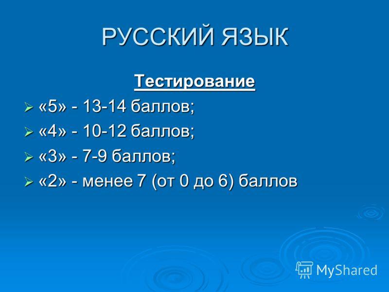 РУССКИЙ ЯЗЫК Тестирование «5» - 13-14 баллов; «5» - 13-14 баллов; «4» - 10-12 баллов; «4» - 10-12 баллов; «3» - 7-9 баллов; «3» - 7-9 баллов; «2» - менее 7 (от 0 до 6) баллов «2» - менее 7 (от 0 до 6) баллов