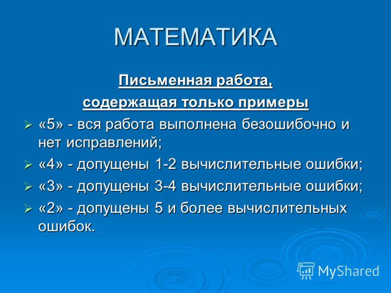 МАТЕМАТИКА Письменная работа, содержащая только примеры «5» - вся работа выполнена безошибочно и нет исправлений; «5» - вся работа выполнена безошибочно и нет исправлений; «4» - допущены 1-2 вычислительные ошибки; «4» - допущены 1-2 вычислительные ош