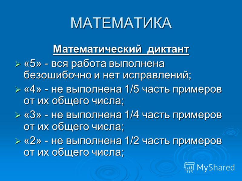 МАТЕМАТИКА Математический диктант «5» - вся работа выполнена безошибочно и нет исправлений; «5» - вся работа выполнена безошибочно и нет исправлений; «4» - не выполнена 1/5 часть примеров от их общего числа; «4» - не выполнена 1/5 часть примеров от и