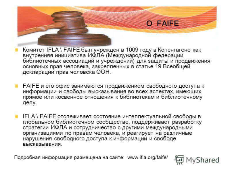 Комитет IFLA \ FAIFE был учрежден в 1009 году в Копенгагене как внутренняя инициатива ИФЛА (Международной федерации библиотечных ассоциаций и учреждений) для защиты и продвижения основных прав человека, закрепленных в статье 19 Всеобщей декларации пр