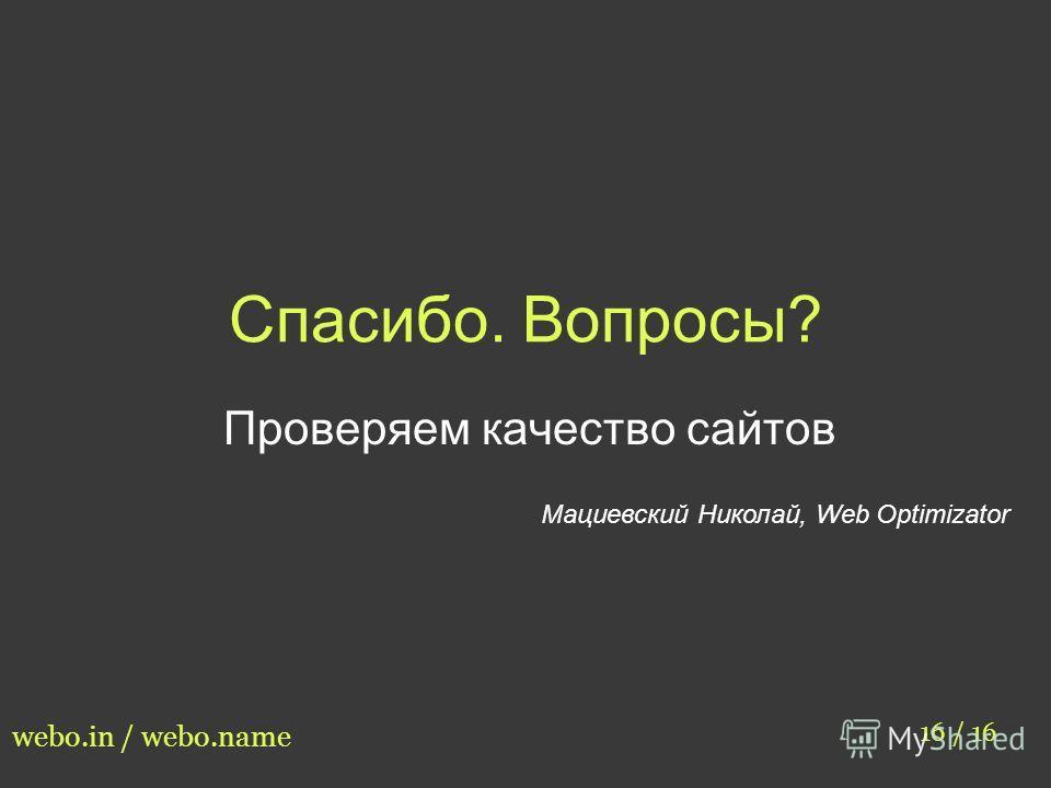 Спасибо. Вопросы? Проверяем качество сайтов Мациевский Николай, Web Optimizator 16 / 16 webo.in / webo.name