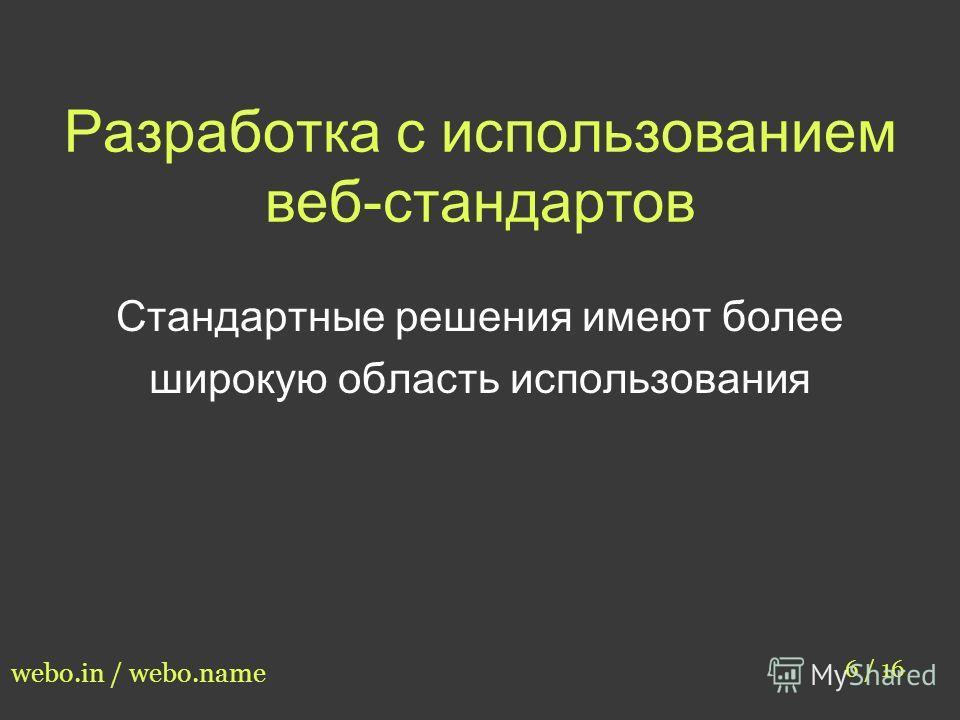 Разработка с использованием веб-стандартов 6 / 16 webo.in / webo.name Стандартные решения имеют более широкую область использования