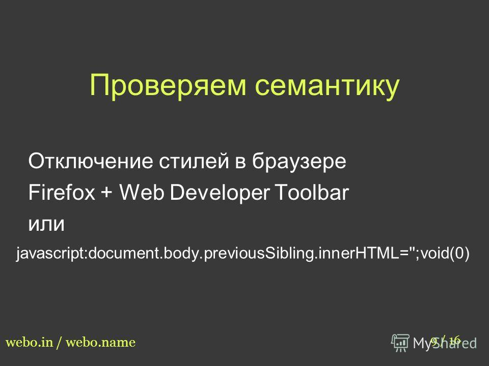 Проверяем семантику 9 / 16 webo.in / webo.name Отключение стилей в браузере Firefox + Web Developer Toolbar или javascript:document.body.previousSibling.innerHTML='';void(0)