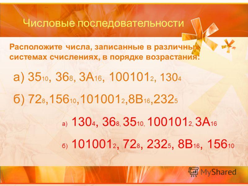 Числовые последовательности Расположите числа, записанные в различных системах счислениях, в порядке возрастания: а) 35 10, 36 8, 3А 16, 100101 2, 130 4 б) 72 8,156 10,101001 2,8В 16,232 5 а) 130 4, 36 8, 35 10, 100101 2, 3А 16 б) 101001 2, 72 8, 232