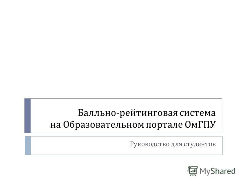 Балльно - рейтинговая система на Образовательном портале ОмГПУ Руководство для студентов