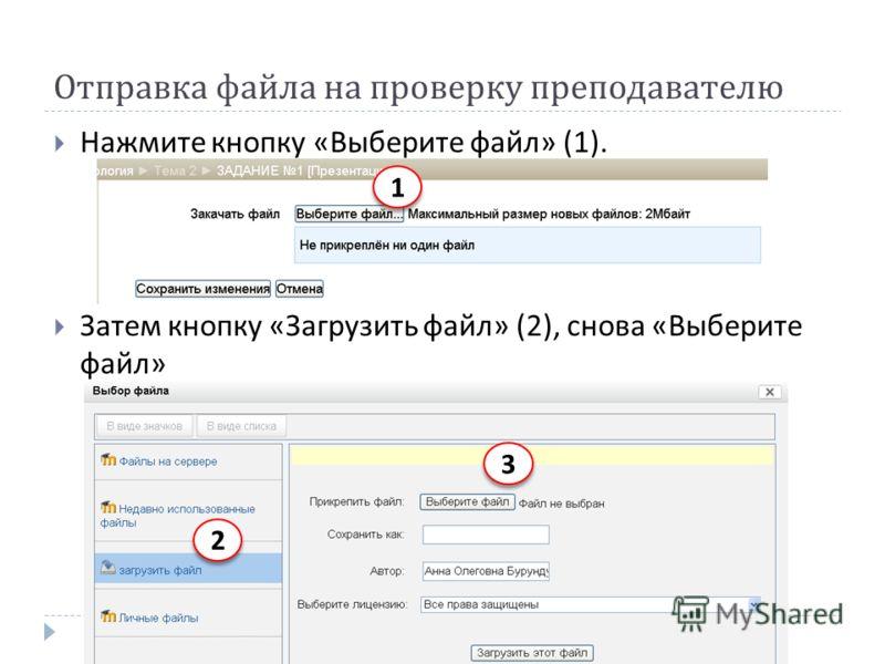 Отправка файла на проверку преподавателю Нажмите кнопку « Выберите файл » (1). Затем кнопку « Загрузить файл » (2), снова « Выберите файл » 1 1 2 2 3 3