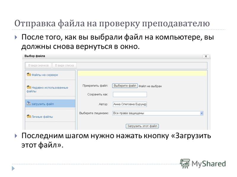 Отправка файла на проверку преподавателю После того, как вы выбрали файл на компьютере, вы должны снова вернуться в окно. Последним шагом нужно нажать кнопку « Загрузить этот файл ».