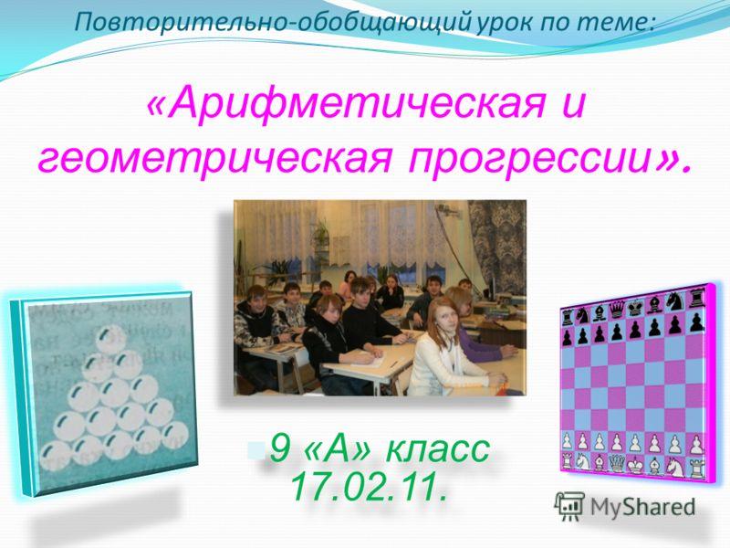 Повторительно-обобщающий урок по теме: « Арифметическая и геометрическая п рогрессии ». 9 «А» класс 17.02.11.