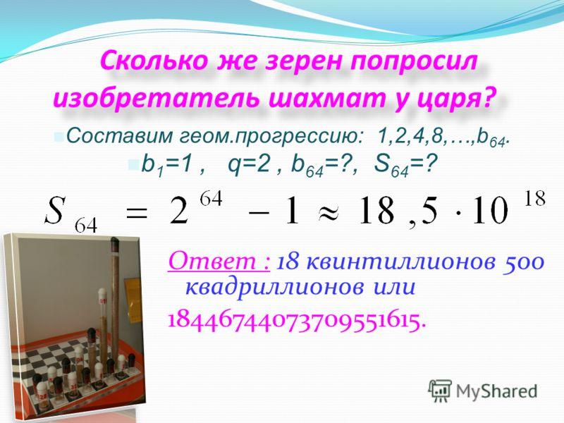 Сколько же зерен попросил изобретатель шахмат у царя? Ответ : 18 квинтиллионов 500 квадриллионов или 18446744073709551615. Составим геом.прогрессию: 1,2,4,8,…,b 64. b 1 =1, q=2, b 64 =?, S 64 =?