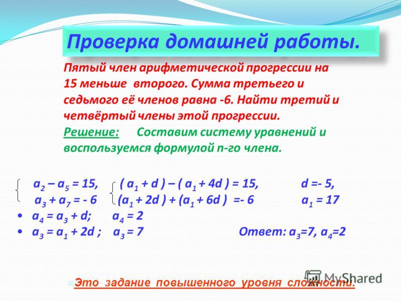 Пятый член арифметической прогрессии на 15 меньше второго. Сумма третьего и седьмого её членов равна -6. Найти третий и четвёртый члены этой прогрессии. Решение: Составим систему уравнений и воспользуемся формулой n-го члена. а 2 – а 5 = 15, ( а 1 +