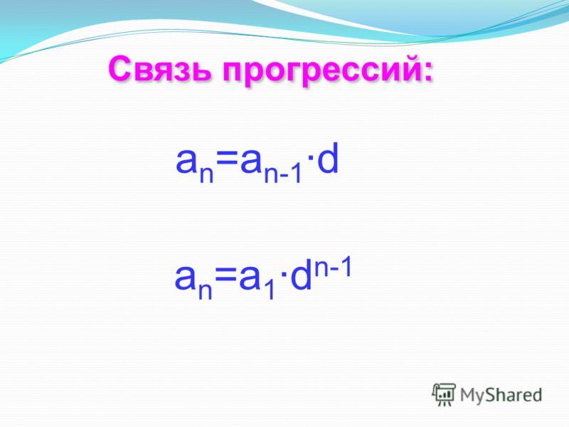 Связь прогрессий: Связь прогрессий: а n =a n-1 ·d a n =a 1 ·d n-1