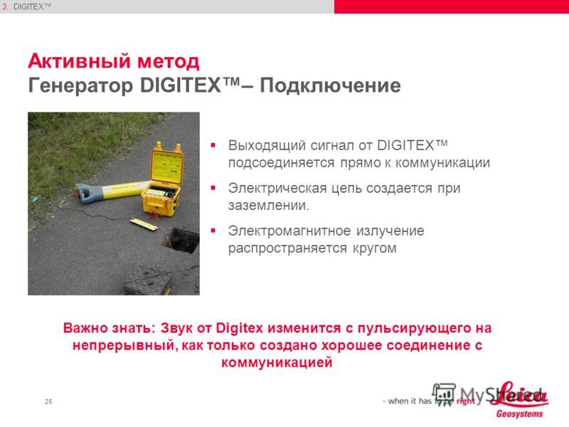 25 Активный метод Генератор DIGITEX– Подключение Выходящий сигнал от DIGITEX подсоединяется прямо к коммуникации Электрическая цепь создается при заземлении. Электромагнитное излучение распространяется кругом 3.DIGITEX Важно знать: Звук от Digitex из
