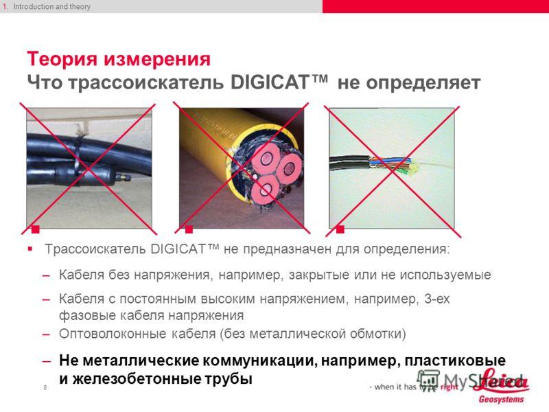 8 Теория измерения Что трассоискатель DIGICAT не определяет Трассоискатель DIGICAT не предназначен для определения: 1.Introduction and theory –Кабеля без напряжения, например, закрытые или не используемые –Кабеля с постоянным высоким напряжением, нап