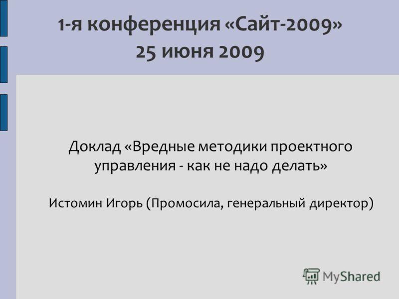 1-я конференция «Сайт-2009» 25 июня 2009 Доклад «Вредные методики проектного управления - как не надо делать» Истомин Игорь (Промосила, генеральный директор)