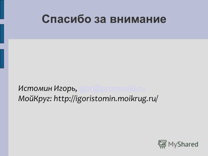 Спасибо за внимание Истомин Игорь, igor@promosila.ruigor@promosila.ru Мой Круг: http://igoristomin.moikrug.ru/