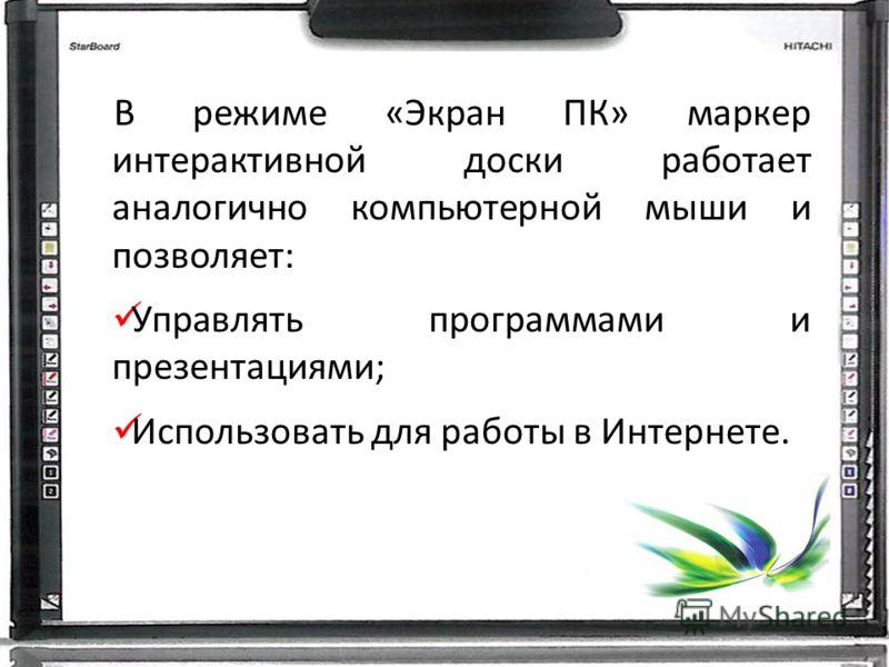 В режиме «Экран ПК» маркер интерактивной доски работает аналогично компьютерной мыши и позволяет: Управлять программами и презентациями; Использовать для работы в Интернете.