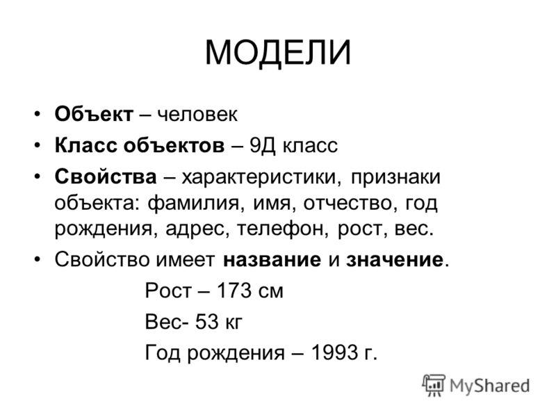 МОДЕЛИ Объект – человек Класс объектов – 9Д класс Свойства – характеристики, признаки объекта: фамилия, имя, отчество, год рождения, адрес, телефон, рост, вес. Свойство имеет название и значение. Рост – 173 см Вес- 53 кг Год рождения – 1993 г.