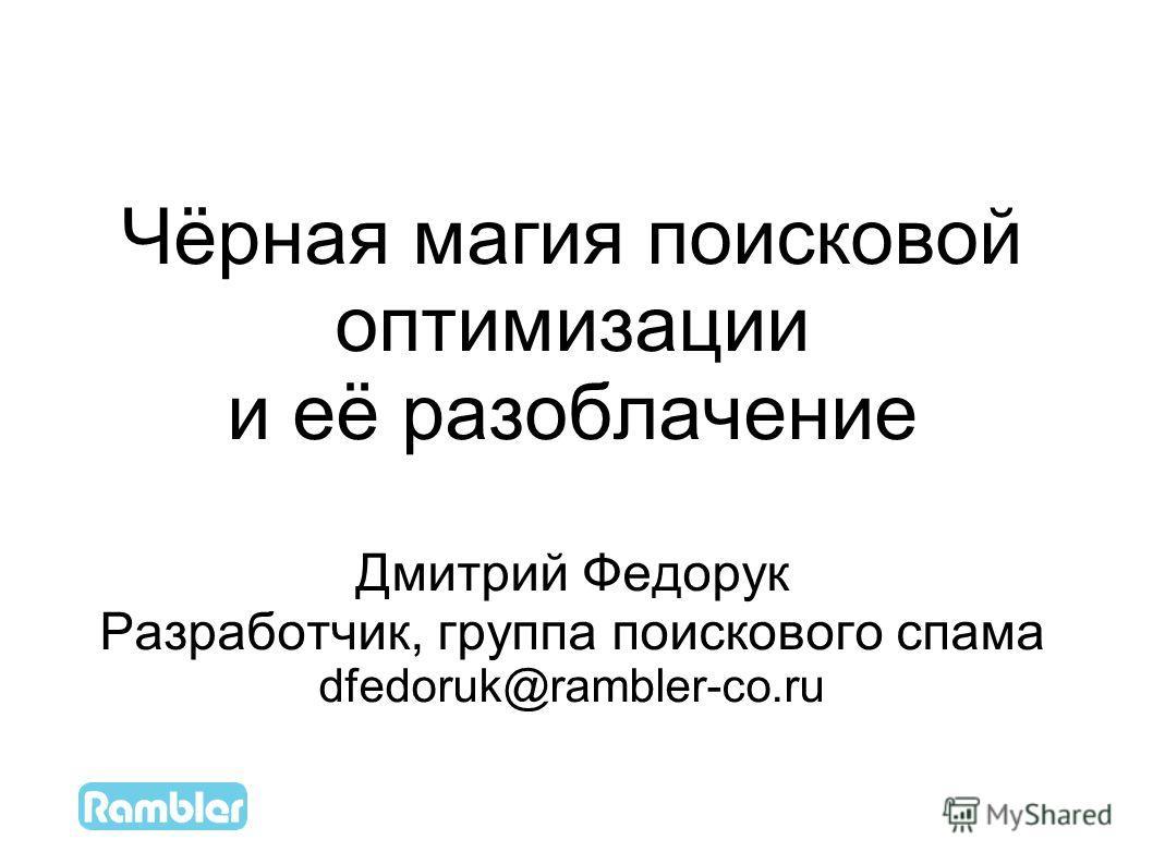 1 Чёрная магия поисковой оптимизации и её разоблачение Дмитрий Федорук Разработчик, группа поискового спама dfedoruk@rambler-co.ru