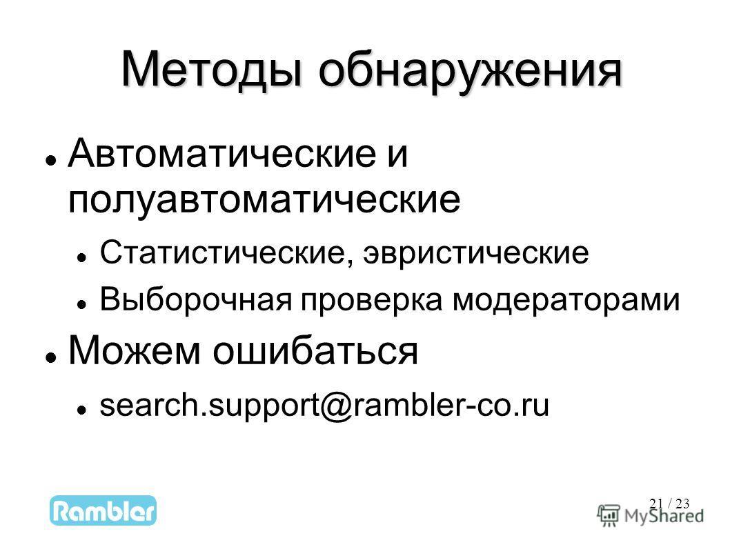 21 21 / 23 Методы обнаружения Методы обнаружения Автоматические и полуавтоматические Статистические, эвристические Выборочная проверка модераторами Можем ошибаться search.support@rambler-co.ru