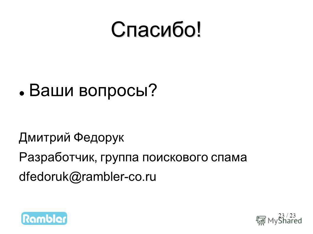 23 23 / 23 Спасибо! Ваши вопросы? Дмитрий Федорук Разработчик, группа поискового спама dfedoruk@rambler-co.ru