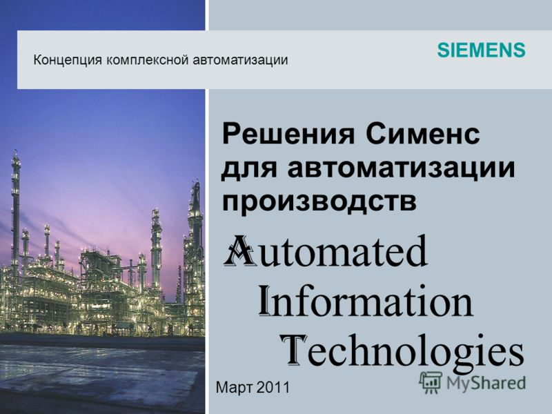 SIEMENS Решения Сименс для автоматизации производств Март 2011 Концепция комплексной автоматизации A utomated I nformation T echnologies