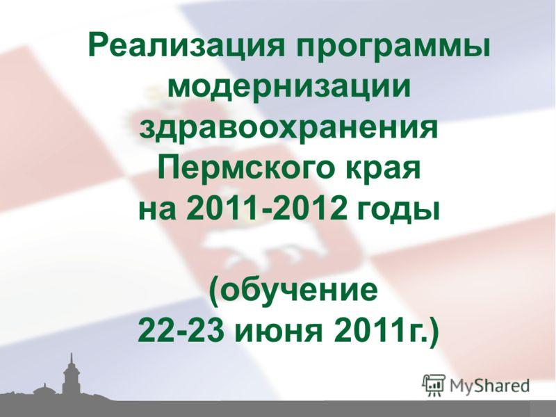 1 Реализация программы модернизации здравоохранения Пермского края на 2011-2012 годы (обучение 22-23 июня 2011г.)