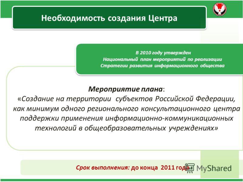 Необходимость создания Центра Срок выполнения: до конца 2011 года Мероприятие плана : « Создание на территории субъектов Российской Федерации, как минимум одного регионального консультационного центра поддержки применения информационно-коммуникационн