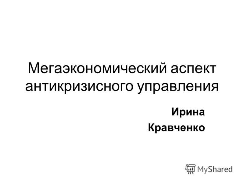 Мегаэкономический аспект антикризисного управления Ирина Кравченко