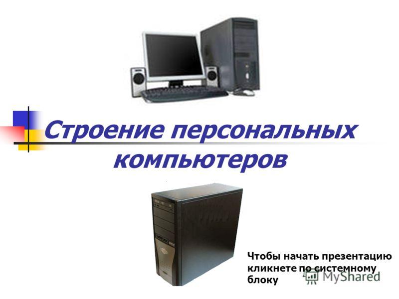 Строение персональных компьютеров Чтобы начать презентацию кликнете по системному блоку