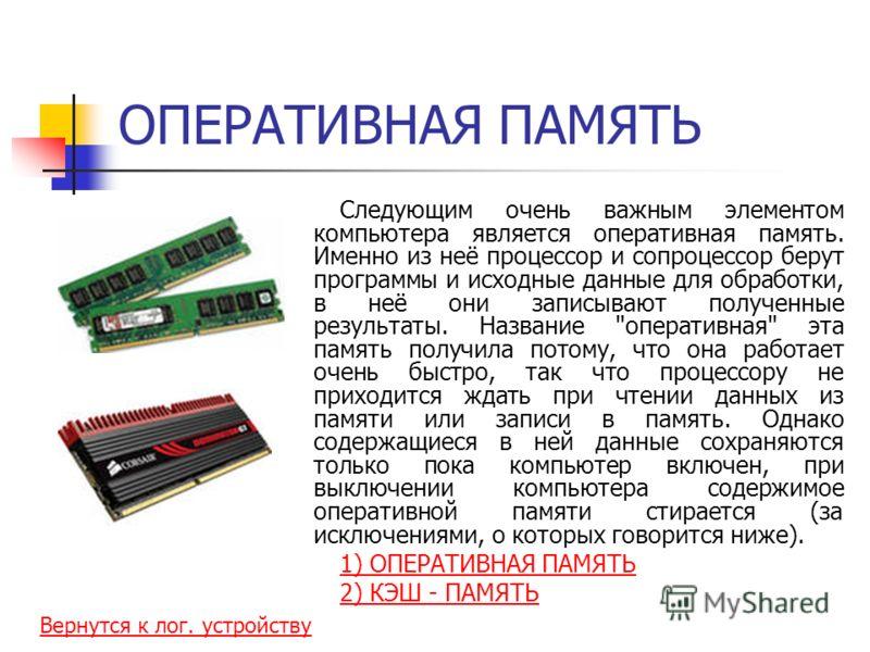ОПЕРАТИВНАЯ ПАМЯТЬ Следующим очень важным элементом компьютера является оперативная память. Именно из неё процессор и сопроцессор берут программы и исходные данные для обработки, в неё они записывают полученные результаты. Название