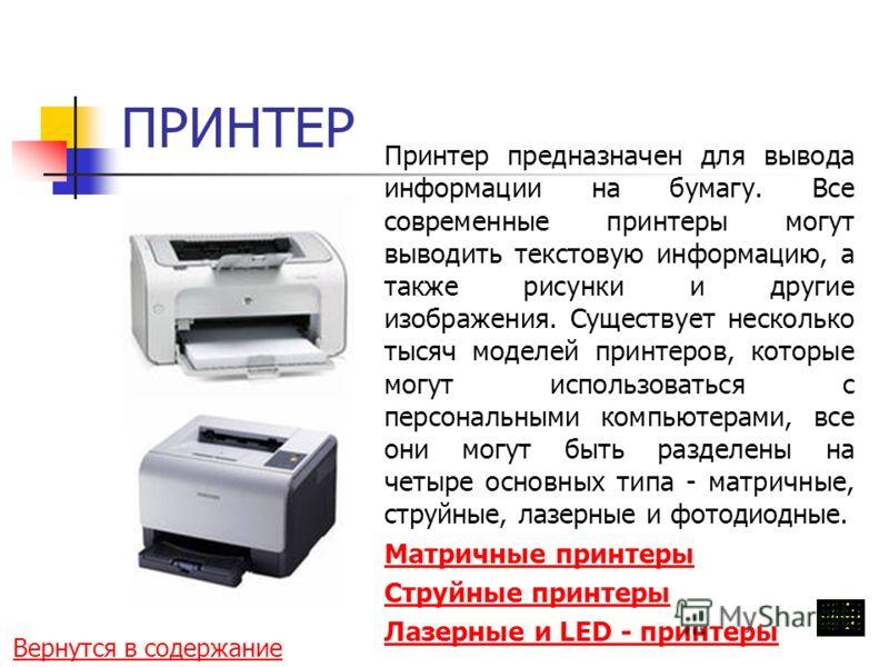 ПРИНТЕР Принтер предназначен для вывода информации на бумагу. Все современные принтеры могут выводить текстовую информацию, а также рисунки и другие изображения. Существует несколько тысяч моделей принтеров, которые могут использоваться с персональны