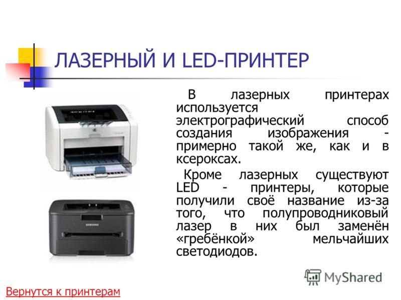 ЛАЗЕРНЫЙ И LED-ПРИНТЕР В лазерных принтерах используется электрографический способ создания изображения - примерно такой же, как и в ксероксах. Кроме лазерных существуют LED - принтеры, которые получили своё название из-за того, что полупроводниковый