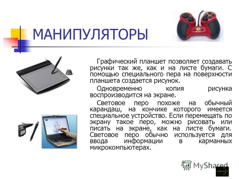 МАНИПУЛЯТОРЫ Графический планшет позволяет создавать рисунки так же, как и на листе бумаги. С помощью специального пера на поверхности планшета создается рисунок. Одновременно копия рисунка воспроизводится на экране. Световое перо похоже на обычный к