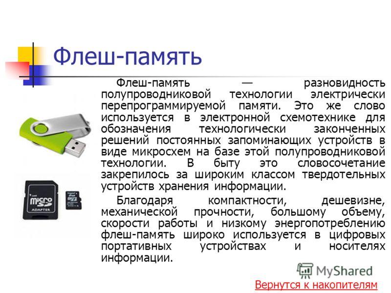 Флеш-память Флеш-память разновидность полупроводниковой технологии электрически перепрограммируемой памяти. Это же слово используется в электронной схемотехнике для обозначения технологически законченных решений постоянных запоминающих устройств в ви