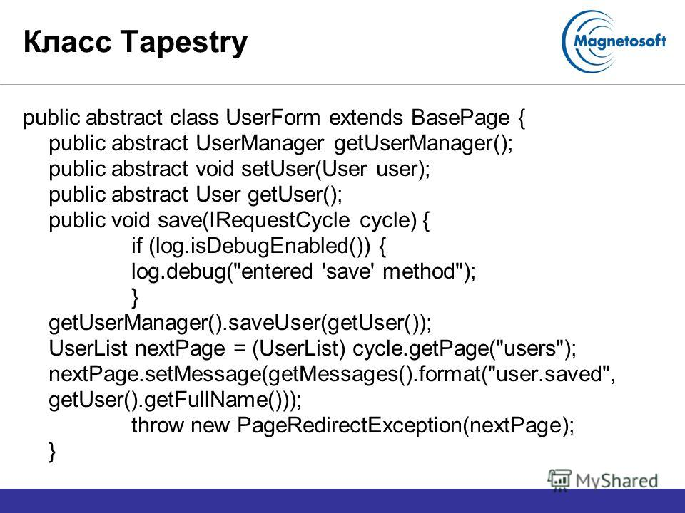 Класс Tapestry public abstract class UserForm extends BasePage { public abstract UserManager getUserManager(); public abstract void setUser(User user); public abstract User getUser(); public void save(IRequestCycle cycle) { if (log.isDebugEnabled())
