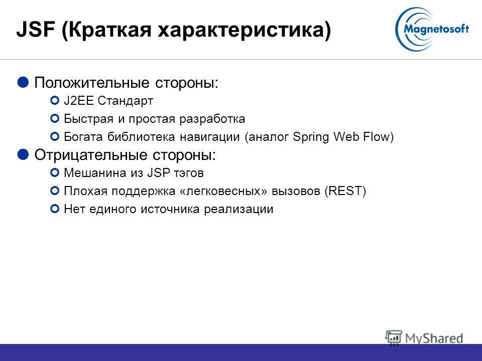 JSF (Краткая характеристика) Положительные стороны: J2EE Стандарт Быстрая и простая разработка Богата библиотека навигации (аналог Spring Web Flow) Отрицательные стороны: Мешанина из JSP тэгов Плохая поддержка «легковесных» вызовов (REST) Нет единого