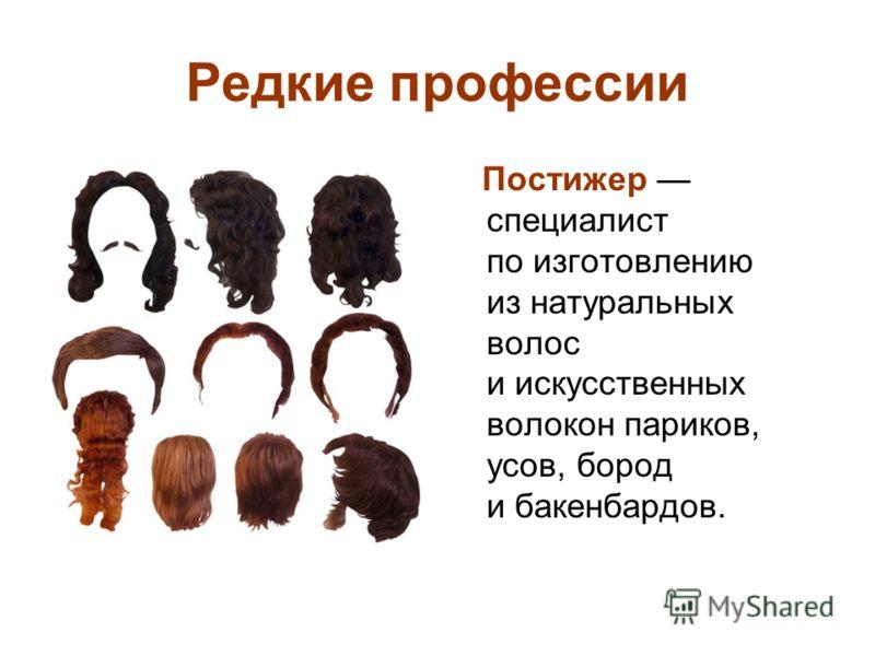 Редкие профессии Постижер специалист по изготовлению из натуральных волос и искусственных волокон париков, усов, бород и бакенбардов.