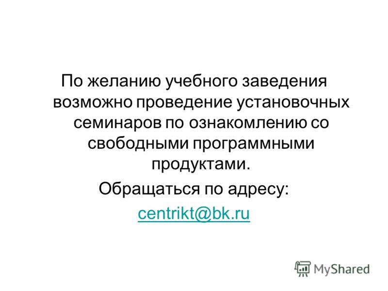 По желанию учебного заведения возможно проведение установочных семинаров по ознакомлению со свободными программными продуктами. Обращаться по адресу: centrikt@bk.ru