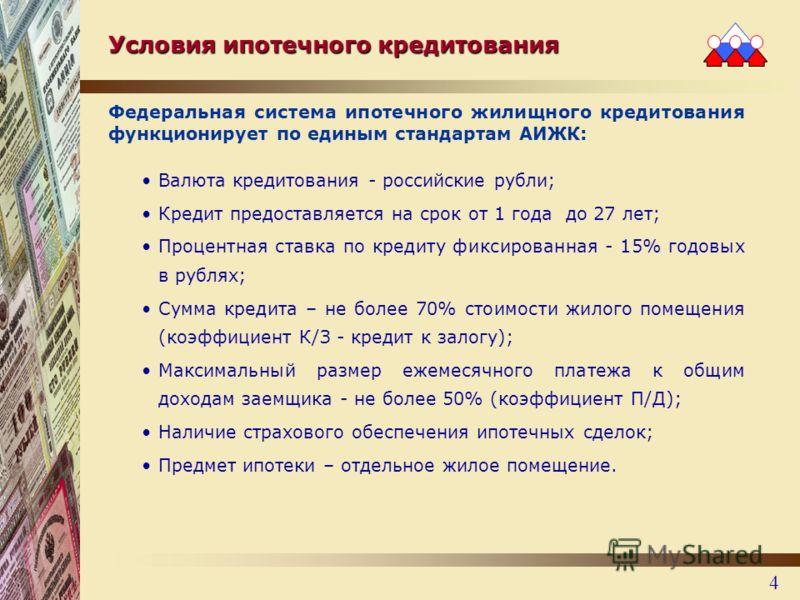 4 Условия ипотечного кредитования Федеральная система ипотечного жилищного кредитования функционирует по единым стандартам АИЖК: Валюта кредитования - российские рубли; Кредит предоставляется на срок от 1 года до 27 лет; Процентная ставка по кредиту