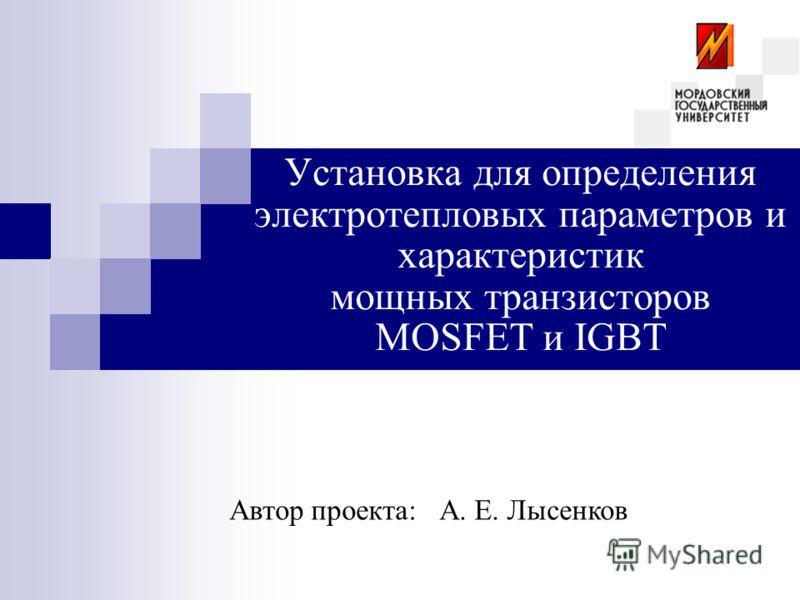Установка для определения электротепловых параметров и характеристик мощных транзисторов MOSFET и IGBT Автор проекта:А. Е. Лысенков