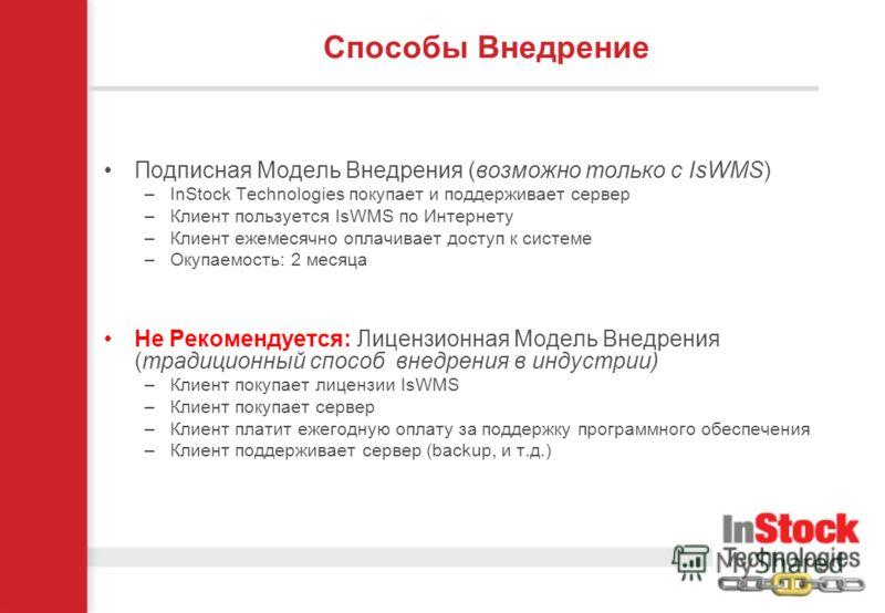 Подписная Модель Внедрения (возможно только с IsWMS) –InStock Technologies покупает и поддерживает сервер –Клиент пользуется IsWMS по Интернету –Клиент ежемесячно оплачивает доступ к системе –Окупаемость: 2 месяца Не Рекомендуется: Лицензионная Модел
