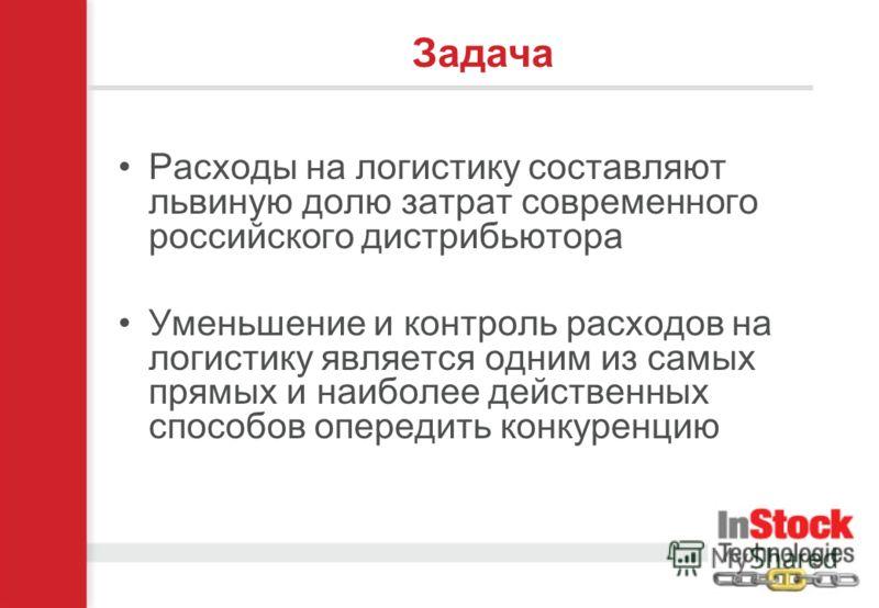Задача Расходы на логистику составляют львиную долю затрат современного российского дистрибьютора Уменьшение и контроль расходов на логистику является одним из самых прямых и наиболее действенных способов опередить конкуренцию