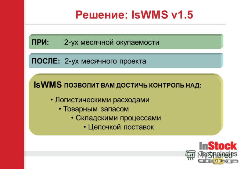Решение: IsWMS v1.5 ПРИ: 2-ух месячной окупаемости ПОСЛЕ: 2-ух месячного проекта IsWMS ПОЗВОЛИТ ВАМ ДОСТИЧЬ КОНТРОЛЬ НАД: Логистическими расходами Товарным запасом Складскими процессами Цепочкой поставок